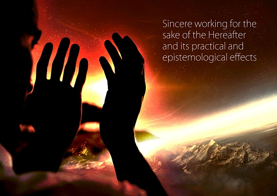 Sincere working for the sake of the Hereafter and its practical and epistemological effects